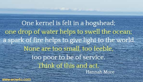 One kernel is felt in a hogshead; one drop of water helps to swell the ocean; a spark of fire helps to give light to the world. None are too small, too feeble, too poor to be of service. Think of this and act. Hannah More
