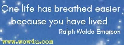 One life has breathed easier because you have lived  Ralph Waldo Emerson