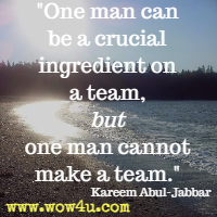 One man can be a crucial ingredient on a team, but one man cannot make a team. Kareem Abul-Jabbar