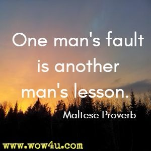 One man's fault is another man's lesson. Maltese Proverb