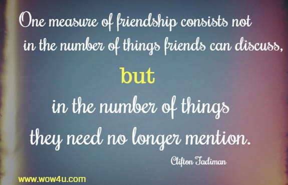 One measure of friendship consists not in the number of things friends can discuss, but in the number of things they need no longer mention.   Clifton Fadiman