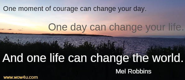 One moment of courage can change your day.  One day can change your life. And one life can change the world.  Mel Robbins