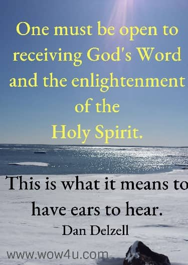 One must be open to receiving God's Word and the enlightenment of the  Holy Spirit. This is what it means to have ears to hear.    Dan Delzell