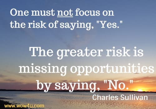 One must not focus on the risk of saying, Yes. The greater risk is missing opportunities by saying, No.    Charles Sullivan