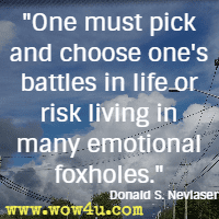 One must pick and choose one's battles in life or risk living in many emotional foxholes. Donald S. Neviaser