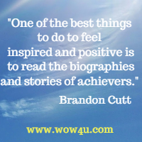 One of the best things to do to feel inspired and positive is  to read the biographies and stories of achievers. Brandon Cutt