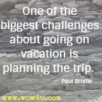 One of the biggest challenges about going on vacation is planning the trip.  Paul Brodie