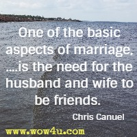 One of the basic aspects of marriage, ....is the need for the husband and wife to be friends.  Chris Canuel