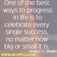 One of the best ways to progress in life is to celebrate every single success, no matter how big or small it is. Andy C. E. Brown