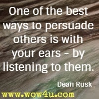 One of the best ways to persuade others is with your ears - by listening to them. Dean Rusk