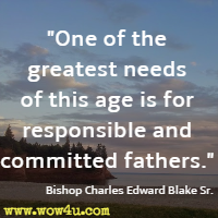 One of the greatest needs of this age is for responsible and committed fathers. Bishop Charles Edward Blake Sr.
