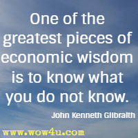One of the greatest pieces of economic wisdom is to know what you do not know. John Kenneth Gilbraith