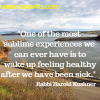 One of the most sublime experiences we can ever have is to  wake up feeling healthy after we have been sick. Rabbi Harold Kushner