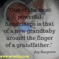 One of the most powerful handclasps is that of a new grandbaby around the finger of a grandfather. Joy Hargrove