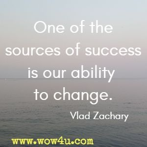 One of the sources of success is our ability to change. Vlad Zachary