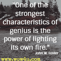 One of the strongest characteristics of genius is the power of lighting its own fire. John W. Foster