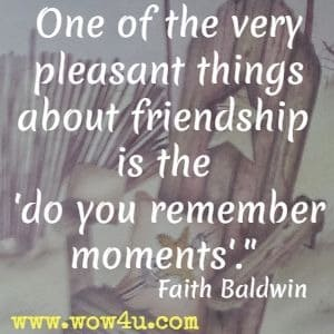 One of the very pleasant things about friendship is the do you remember moments. Faith Baldwin