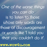 One of the worse things you can do is to listen to those whose only words are those of discouragement or words like I told you that you couldn't do it.