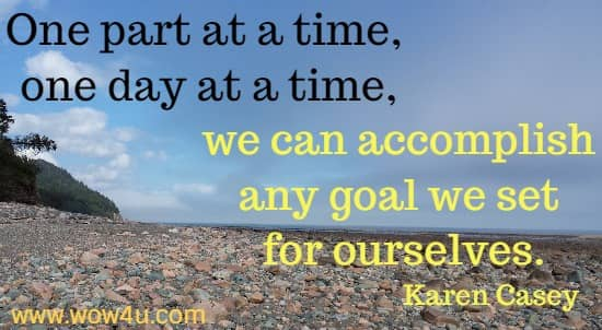 One part at a time, one day at a time, we can accomplish any goal we set for ourselves.   Karen Casey