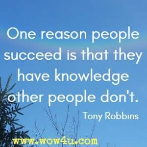 One reason people succeed is that they have knowledge other people don't. Tony Robbins