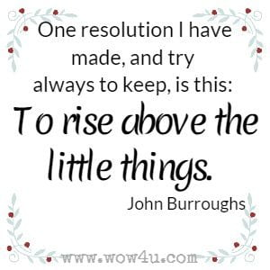 One resolution I have made, and try always to keep, is this: To rise above the little things. John Burroughs