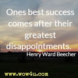 Ones best success comes after their greatest disappointments. Henry Ward Beecher