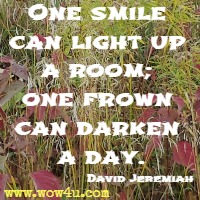 One smile can light up a room; one frown can darken a day. David Jeremiah