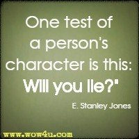One test of a person's character is this: Will you lie? E. Stanley Jones