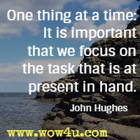 One thing at a time: It is important that we focus on the task that is at present in hand. John Hughes