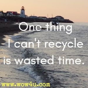 One thing I can't recycle is wasted time.
