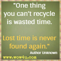 One thing you can't recycle is wasted time. Lost time is never found again. Author Unknown