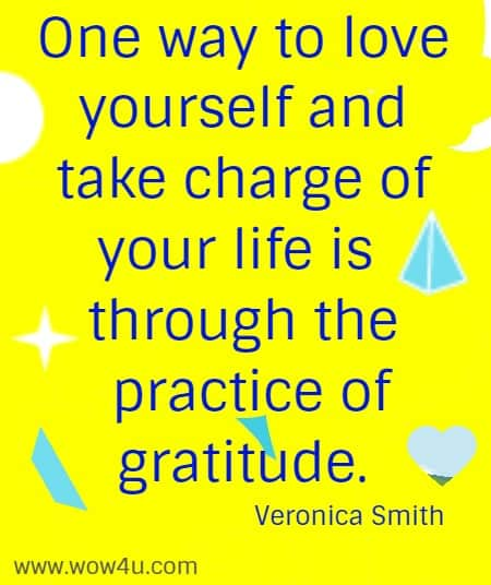 One way to love yourself and take charge of your life is through the  practice of gratitude. Veronica Smith