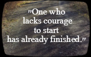 One who lacks courage to start has already finished.