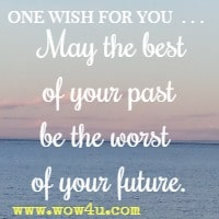 one wish for you . . .  May the best of your past be the worst of your future.