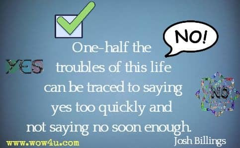 One-half the troubles of this life can be traced to saying yes too quickly and not saying no soon enough. Josh Billings