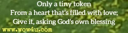 Only a tiny token From a heart that's filled with love; Give it, asking God's own blessing;