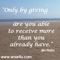 Only by giving are you able to receive more than you already have. Jim Rohn