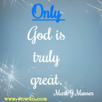 Only God is truly great. Mark J Musser