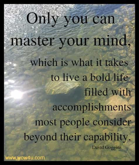 Only you can master your mind, which is what it takes to live a bold life filled with accomplishments most people consider beyond their capability. David Goggins