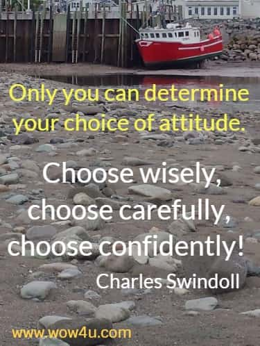 Only you can determine your choice of attitude. Choose wisely, choose carefully, choose confidently!  Charles Swindoll