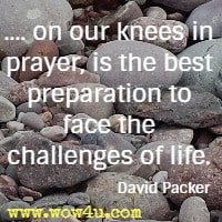.... on our knees in prayer, is the best preparation to face the challenges of life. David Packer