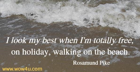 I look my best when I'm totally free, on holiday, walking on the beach.   Rosamund Pike