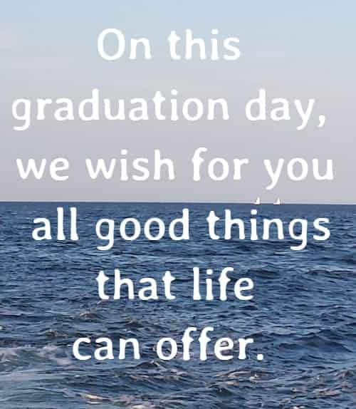 On this graduation day, we wish for you all good things that life can offer.