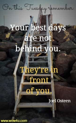 On this Tuesday remember: Your best days are not behind you. They're in front of you. Joel Osteen