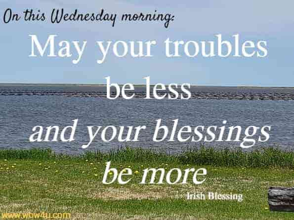 On this Wednesday morning: May your troubles be less and your blessings be more... Irish Blessing