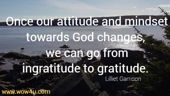 Once our attitude and mindset towards God changes, we can go from  ingratitude to gratitude.  Lilliet Garrison