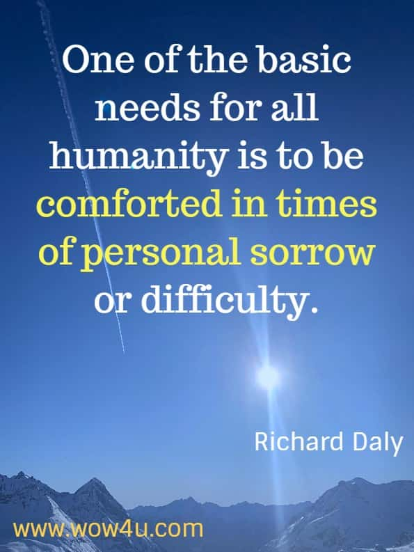 One of the basic needs for all humanity is to be comforted in times of personal sorrow or difficulty. Richard Daly, God's Little Book of Comfort