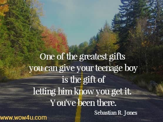 One of the greatest gifts you can give your teenage boy is the gift  of letting him know you get it.  You've been there. Sebastian R. Jones