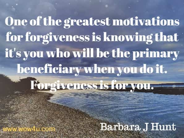 One of the greatest motivations for forgiveness is knowing that it's you who will be the primary beneficiary when you do it. Forgiveness is for you. Barbara J Hunt, Forgiveness Made Easy.