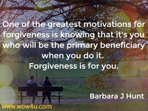 One of the greatest motivations for forgiveness is knowing that it's you who will be the primary beneficiary when you do it. Forgiveness is for you.